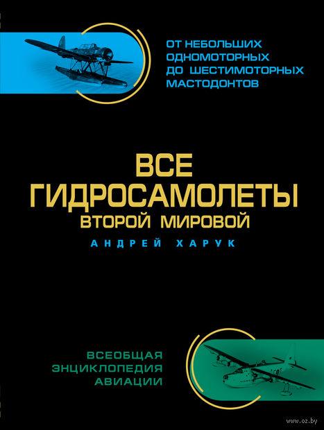 Все гидросамолеты Второй Мировой. Иллюстрированная цветная энциклопедия. Андрей Харук
