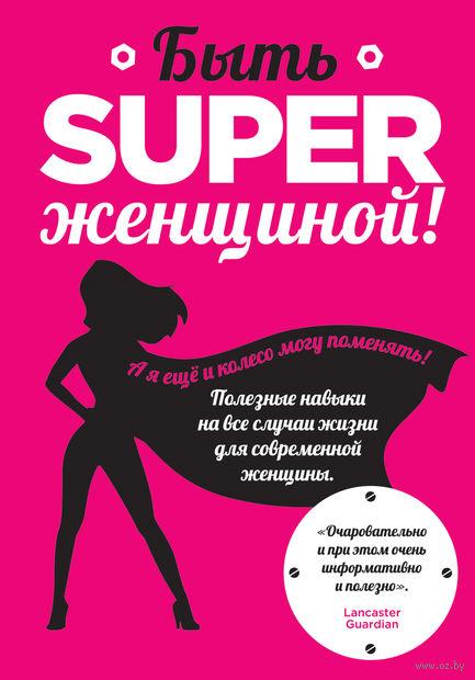 Быть superженщиной! Полезные навыки на все случаи жизни для современной женщины. Обри Смит