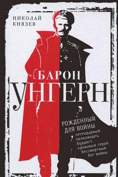 Барон Унгерн. Рожденный для войны. Н. Князев