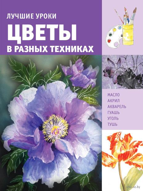 Лучшие уроки. Цветы в разных техниках. Наталья Котова