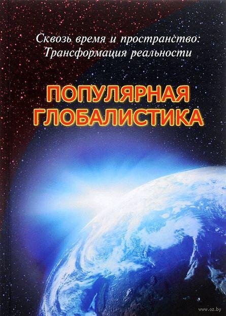 Популярная глобалистика. Сквозь время и пространство. Трансформация реальности. Р. Габдуллин, Илья Ильин