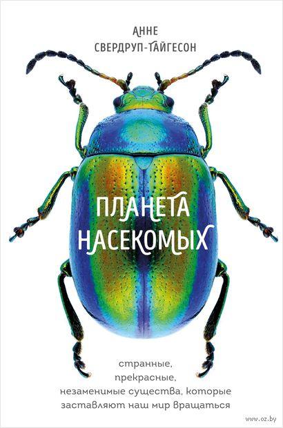 Планета насекомых. Странные, прекрасные, незаменимые существа, которые заставляют наш мир вращаться — фото, картинка