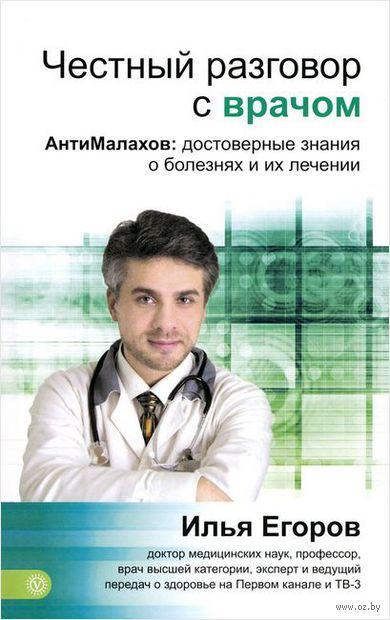 Честный разговор с врачом. АнтиМалахов. Достоверные знания о болезнях и их лечении. Илья Егоров