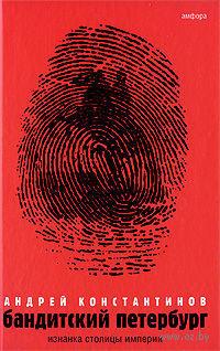 Бандитский Петербург. В 3 томах. Том 1. Изнанка столицы империи. Андрей Константинов