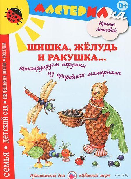 Шишка, желудь и ракушка... Конструируем игрушки из природного материала. Ирина Лыкова