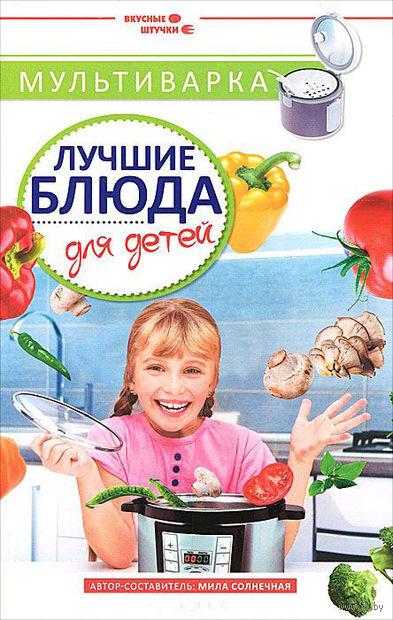 Мультиварка. Лучшие блюда для детей. Мила Солнечная