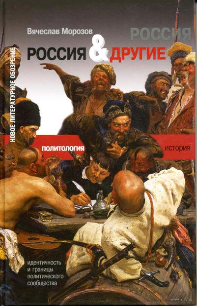 Россия и Другие. Идентичность и границы политического сообщества. Вячеслав Морозов