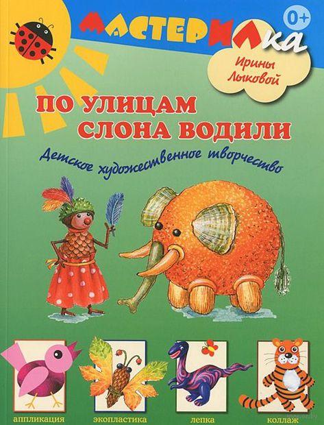 По улицам слона водили. Детское художественное творчество. Ирина Лыкова
