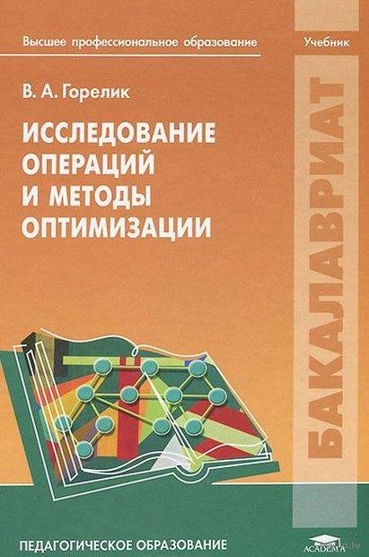 Исследование операций и методы оптимизации. Учебник. Виктор Горелик