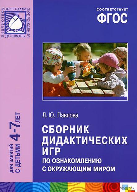 Сборник дидактических игр по ознакомлению с окружающим миром. Для занятий с детьми 4-7 лет. Лариса Павлова