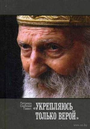 Укрепляюсь только верой. Патриарх Павел Сербский