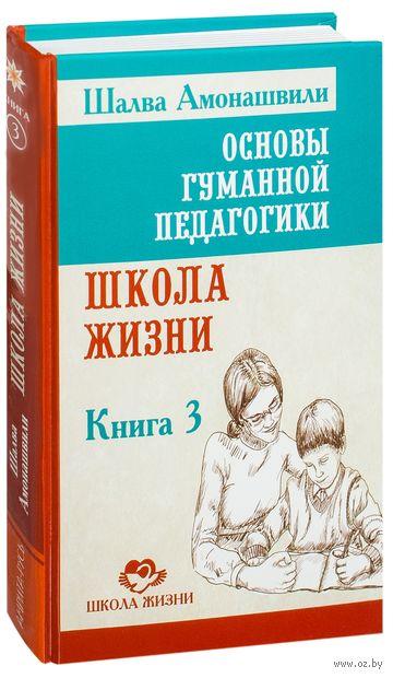 Основы гуманной педагогики. Книга 3. Школа жизни. Шалва Амонашвили