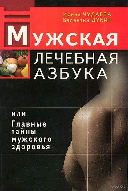 Мужская лечебная азбука, или Главные тайны мужского здоровья. Ирина Чудаева, Валентин Дубин