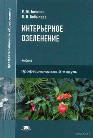 Интерьерное озеленение. Ирина Бочкова, О. Бобылева