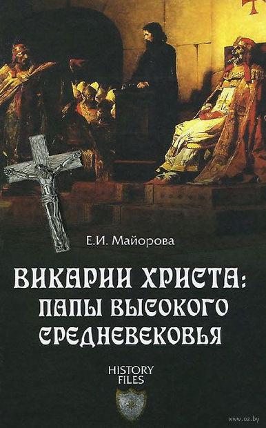 Викарии Христа: папы Высокого Средневековья. Елена Майорова