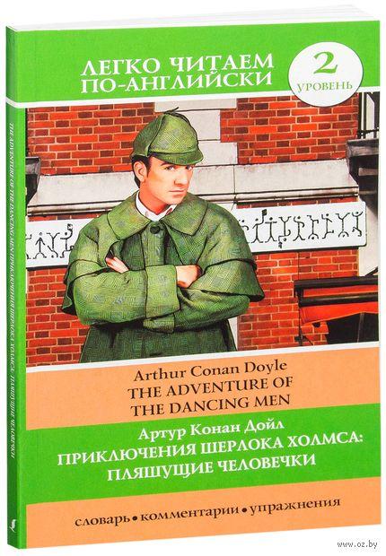 Приключения Шерлока Холмса: Пляшущие человечки. Уровень 2. Сэр Артур  Конан Дойл