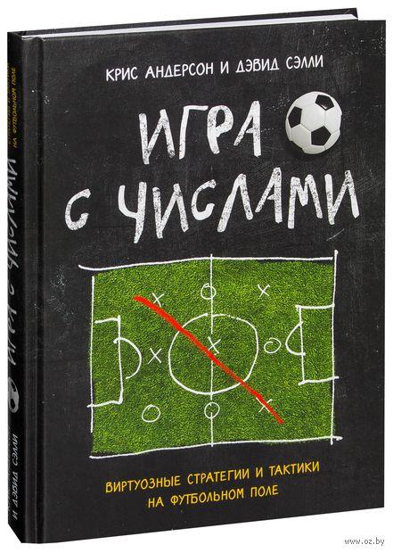 Игра с числами. Виртуозные стратегии и тактики на футбольном поле. Крис Андерсон, Дэвид Сэлли