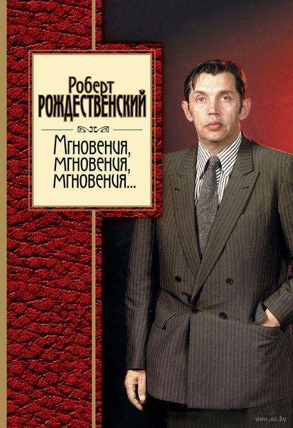 Мгновения, мгновения, мгновения.... Роберт Рождественский