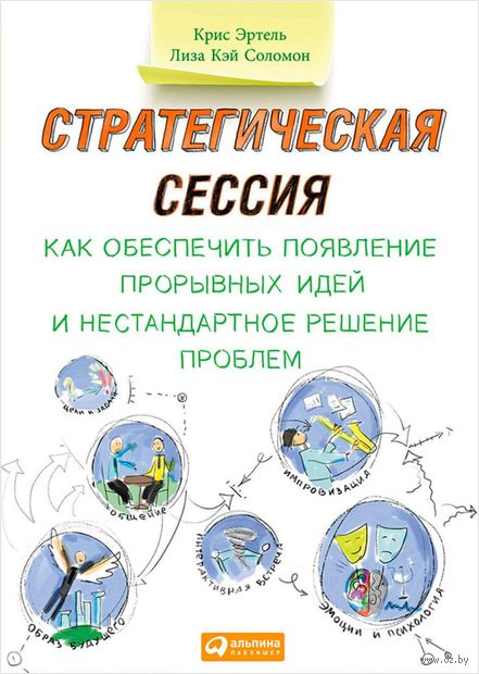 Стратегическая сессия. Как обеспечить появление прорывных идей и нестандартное решение проблем. Крис Эртель, Лиза Соломон
