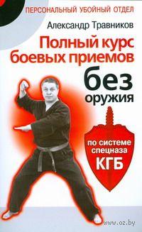 Полный курс боевых приемов без оружия по системе спецназа КГБ. А. Травников