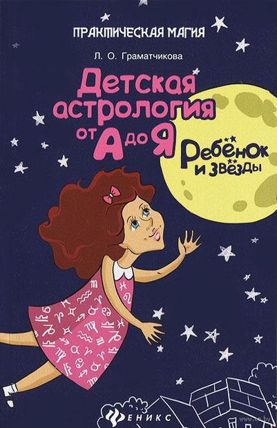 Ребенок и звезды. Детская астрология от А до Я. Л. Граматчикова