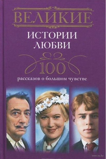 Великие истории любви. 100 рассказов о большом чувстве. И. Мудрова