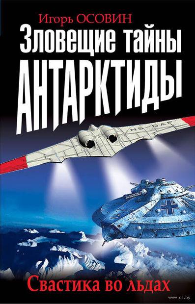Зловещие тайны Антарктиды. Свастика во льдах. Игорь Осовин