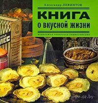 Книга о вкусной жизни. Небольшая советская энциклопедия. Александр Левинтов