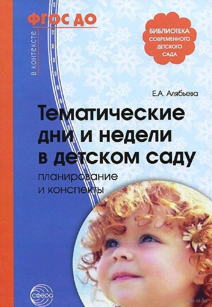 Тематические дни и недели в детском саду. Планирование и конспекты. Елена Алябьева