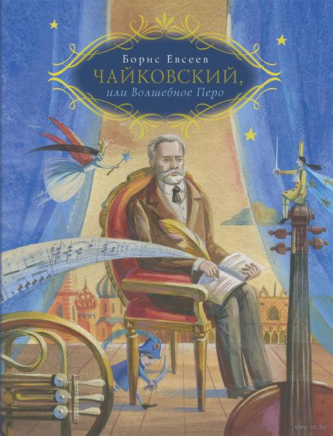Чайковский, или Волшебное перо. Борис Евсеев
