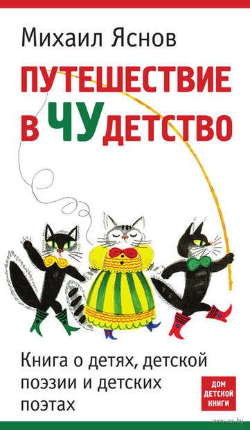 Путешествие вчудетство. Книга одетях, детской поэзии идетских поэтах. Михаил Яснов
