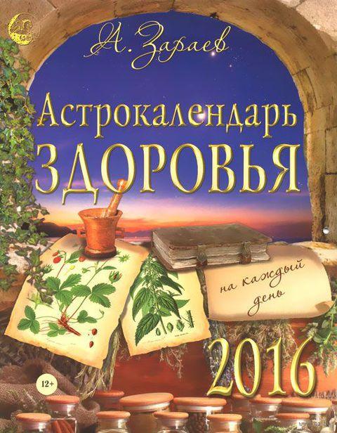 Астрокалендарь здоровья на каждый день на 2016 год. Александр Зараев