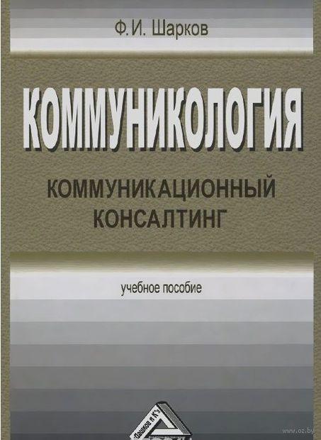 Коммуникология. Коммуникационный консалтинг. Феликс Шарков