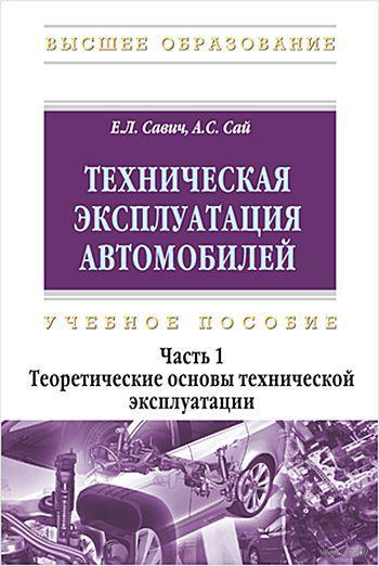 Техническая эксплуатация автомобилей. В 3 частях. Часть 1. Теоретические основы технической эксплуатации. Е. Савич, А. Сай