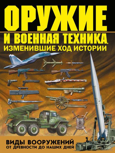 Оружие и военная техника, изменившие ход истории. Виды вооружений от древности до наших дней. Виктор Шунков