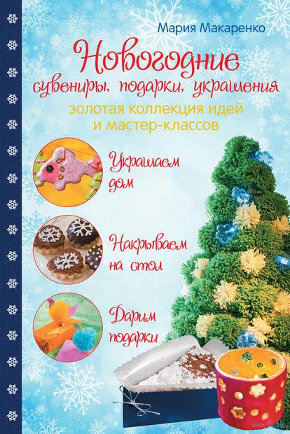 Новогодние сувениры, подарки и украшения. Золотая коллекция идей и мастер-классов. Мария Макаренко