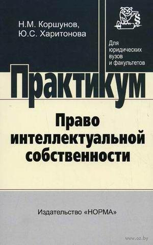 Право интеллектуальной собственности. Практикум. Юлия Харитонова, Н. Коршунов