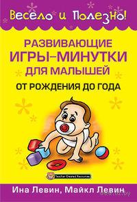 Развивающие игры-минутки для малышей от рождения до года. Ина Левин, Майкл Левин