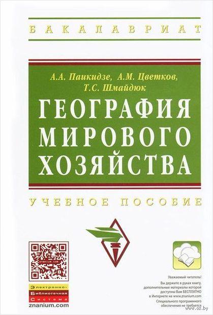 География мирового хозяйства. Т. Шмайдюк, А. Паикидзе, Александр Цветков