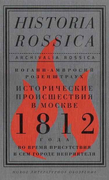 Исторические происшествия в Москве 1812 года во время присутствия в сем городе неприятеля. Иоганн-Амвросий Розенштраух
