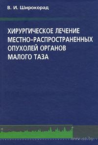 Хирургическое лечение местно-распространенных опухолей органов малого таза. Валерий Широкорад