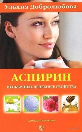 Аспирин. Необычные лечебные свойства. Ульяна Добролюбова