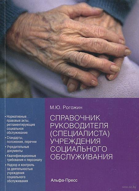 Справочник руководителя (специалиста) учреждения социального обслуживания. М. Рогожин