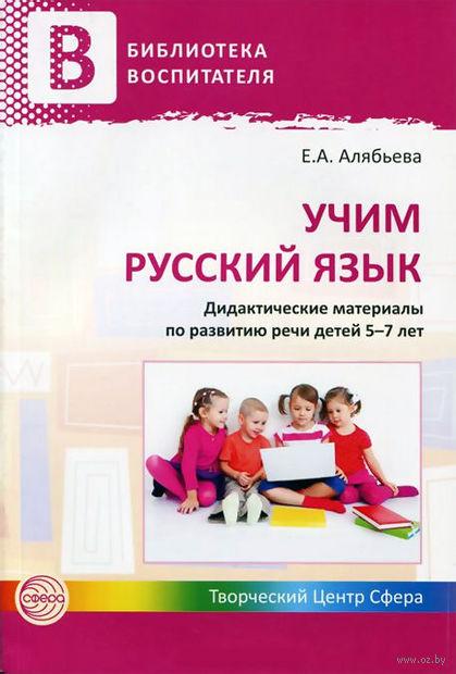 Учим русский язык. Дидактические материалы по развитию речи детей 5-7 лет. Елена Алябьева