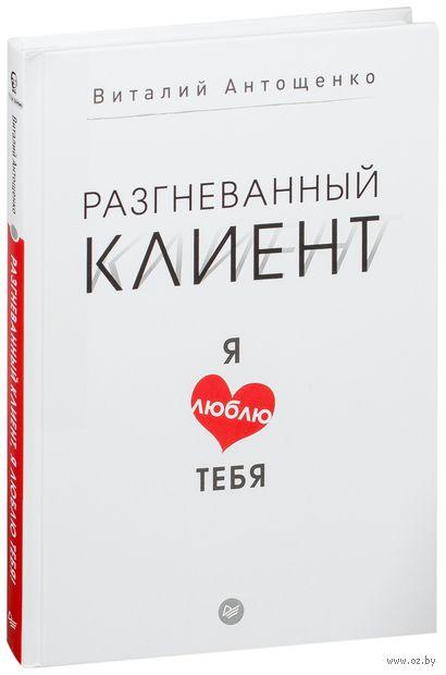 Разгневанный клиент, я люблю тебя. Виталий Антощенко