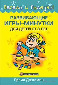Развивающие игры-минутки для детей от 3 лет. Грейс Джасмин
