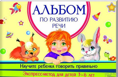 Альбом по развитию речи. Научите ребенка говорить правильно. Экспресс-метод для детей 3-6 лет. И. Павлюк