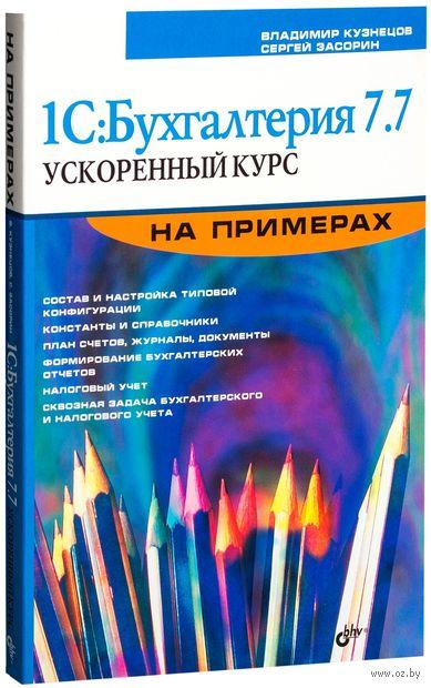 1С:Бухгалтерия 7.7. Ускоренный курс на примерах. Владимир Кузнецов, Сергей Засорин