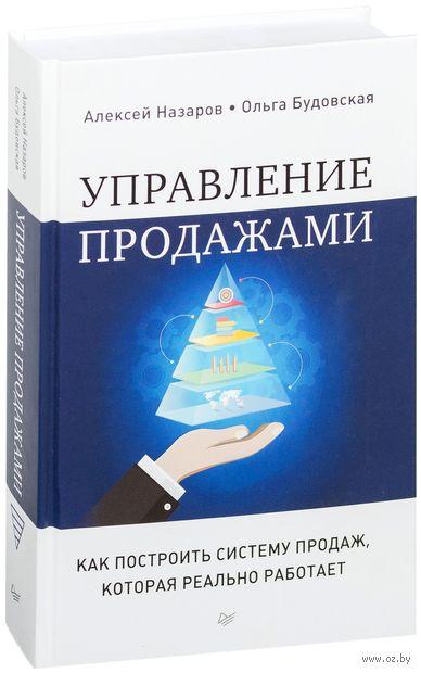 Управление продажами. Как построить систему продаж, которая реально работает. Алексей Назаров, Ольга Будовская