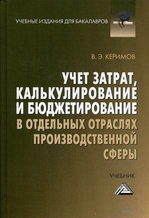Учет затрат, калькулирование и бюджетирование в отдельных отраслях производственной сферы. Вагиф Керимов